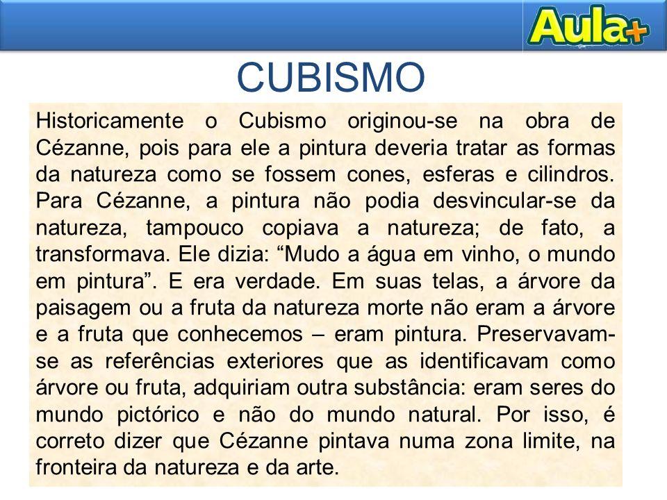 CUBISMO Historicamente o Cubismo originou-se na obra de Cézanne, pois para ele a pintura deveria tratar as formas da natureza como se fossem cones, es