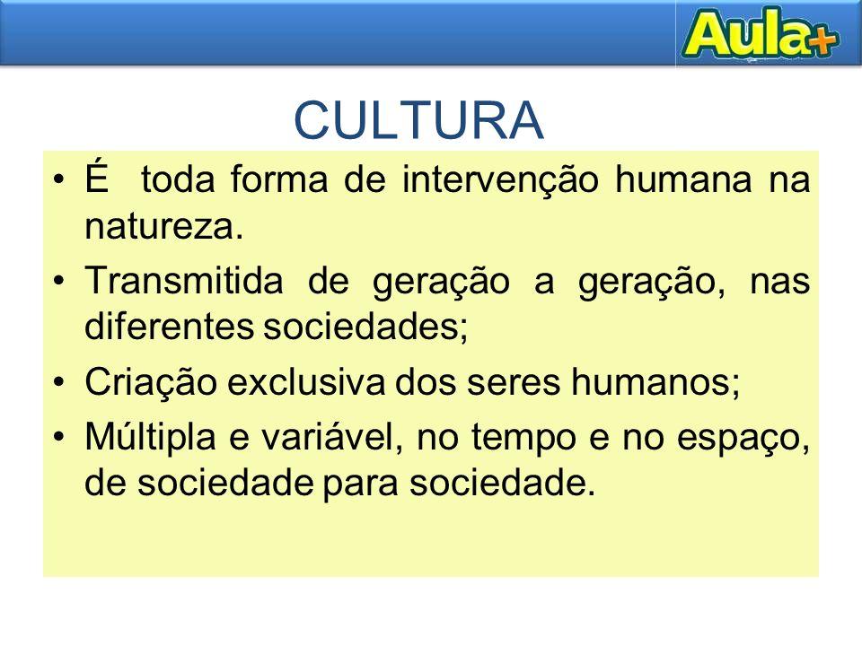 CULTURA É toda forma de intervenção humana na natureza. Transmitida de geração a geração, nas diferentes sociedades; Criação exclusiva dos seres human