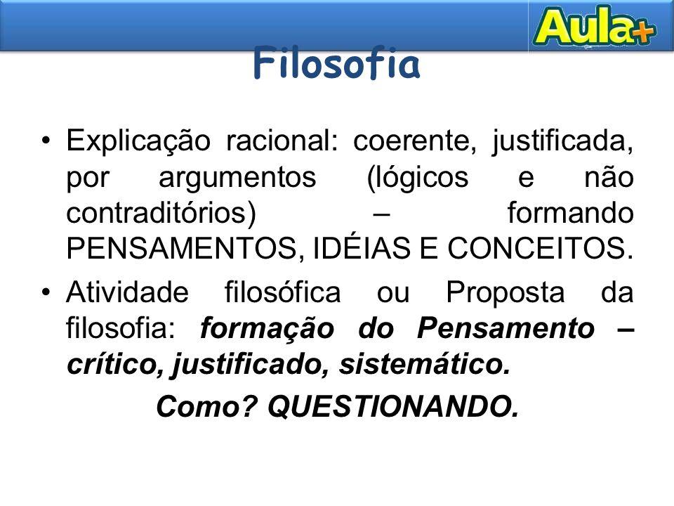 Filosofia Explicação racional: coerente, justificada, por argumentos (lógicos e não contraditórios) – formando PENSAMENTOS, IDÉIAS E CONCEITOS. Ativid