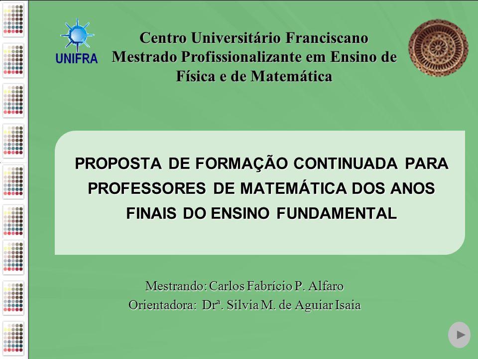 PROPOSTA DE FORMAÇÃO CONTINUADA PARA PROFESSORES DE MATEMÁTICA DOS ANOS FINAIS DO ENSINO FUNDAMENTAL Mestrando: Carlos Fabrício P. Alfaro Orientadora: