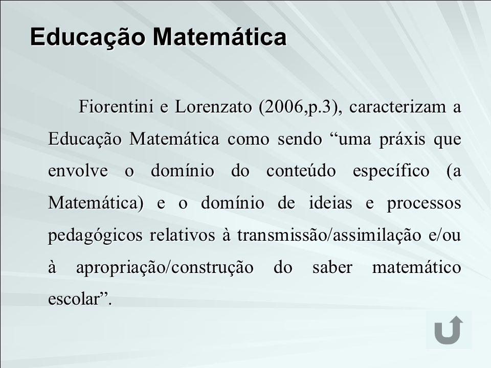 Educação Matemática Fiorentini e Lorenzato (2006,p.3), caracterizam a Educação Matemática como sendo uma práxis que envolve o domínio do conteúdo espe