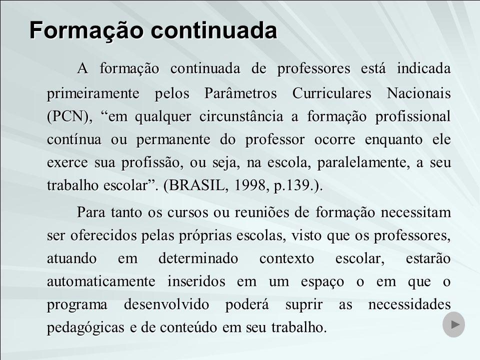 Formação continuada A formação continuada de professores está indicada primeiramente pelos Parâmetros Curriculares Nacionais (PCN), em qualquer circun