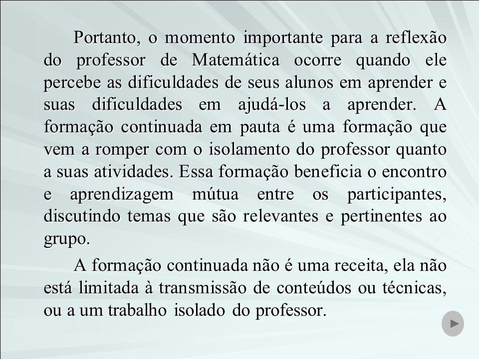 Portanto, o momento importante para a reflexão do professor de Matemática ocorre quando ele percebe as dificuldades de seus alunos em aprender e suas