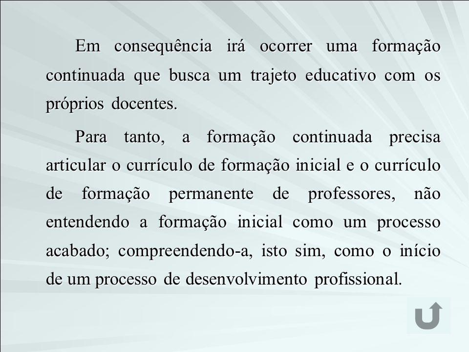 Em consequência irá ocorrer uma formação continuada que busca um trajeto educativo com os próprios docentes. Para tanto, a formação continuada precisa