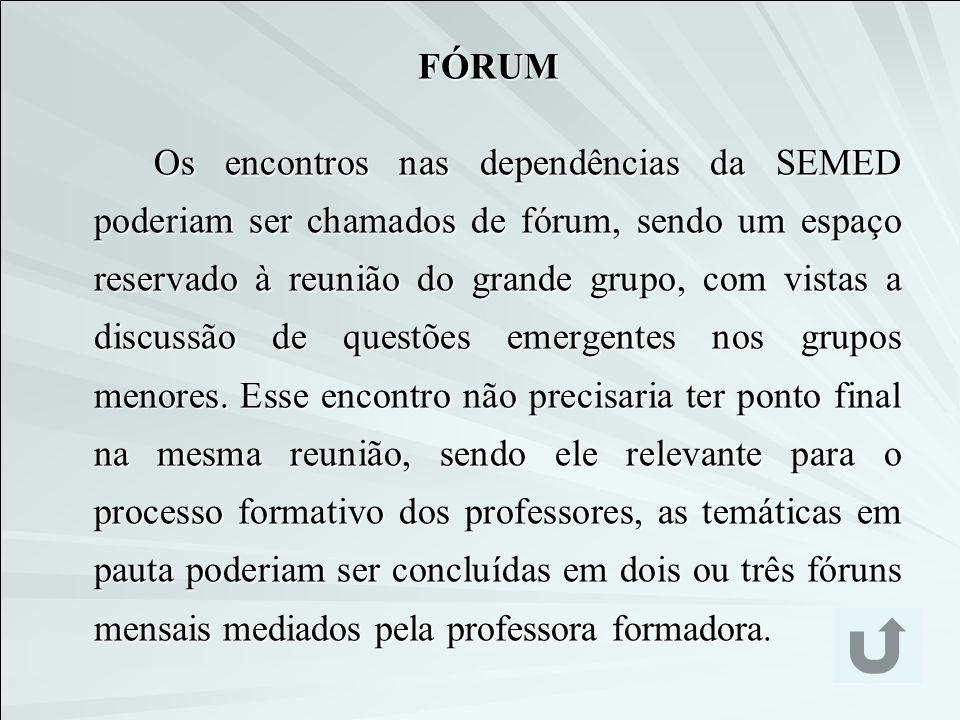 Os encontros nas dependências da SEMED poderiam ser chamados de fórum, sendo um espaço reservado à reunião do grande grupo, com vistas a discussão de