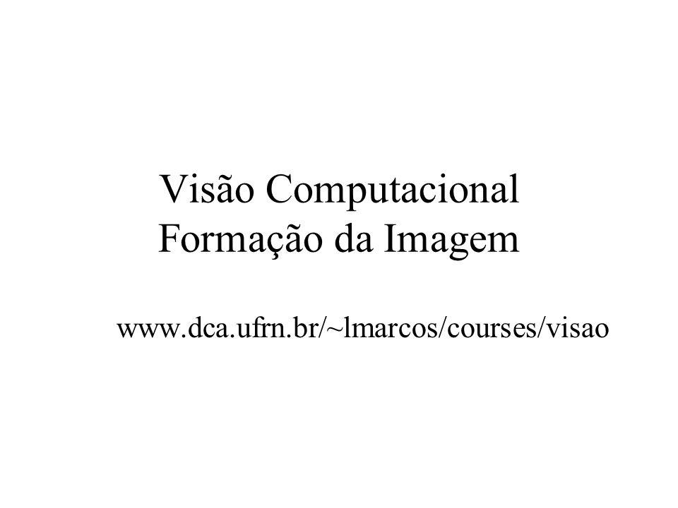 Visão Computacional Formação da Imagem www.dca.ufrn.br/~lmarcos/courses/visao
