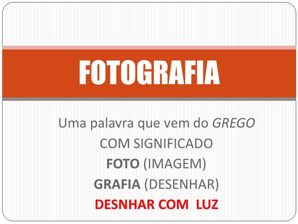 FOTOGRAFIA Uma palavra que vem do GREGO COM SIGNIFICADO FOTO (IMAGEM) GRAFIA (DESENHAR) DESNHAR COM LUZ