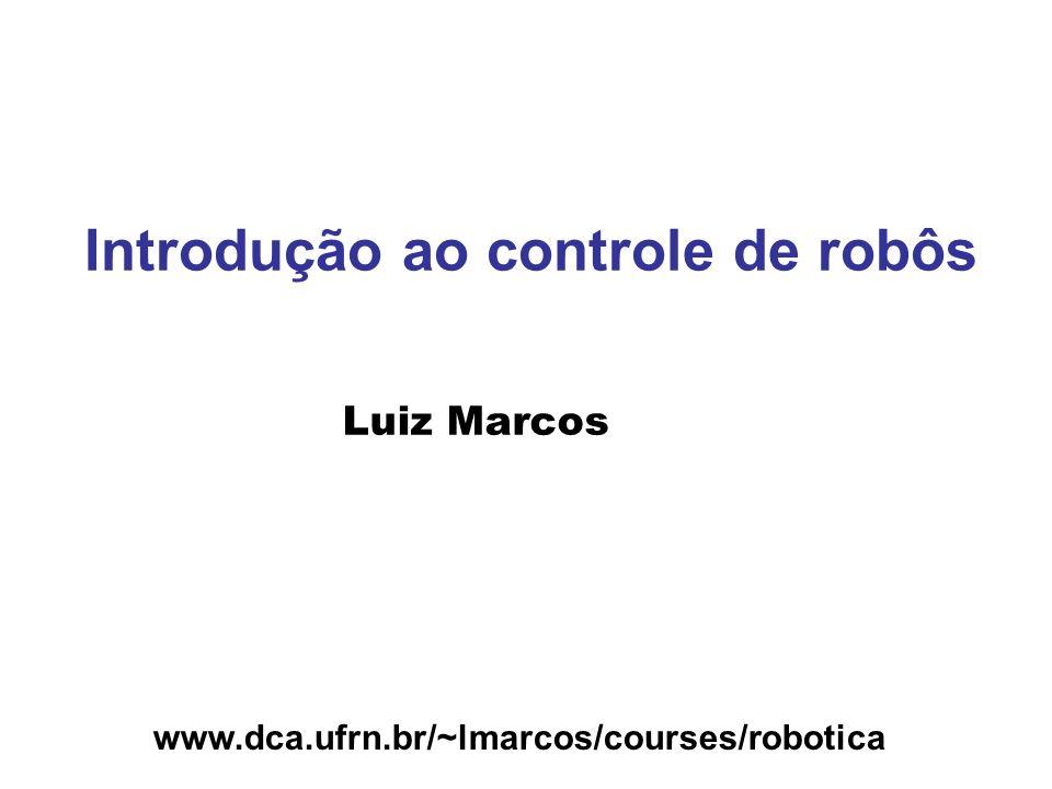 www.dca.ufrn.br/~lmarcos/courses/robotica Introdução ao controle de robôs Luiz Marcos