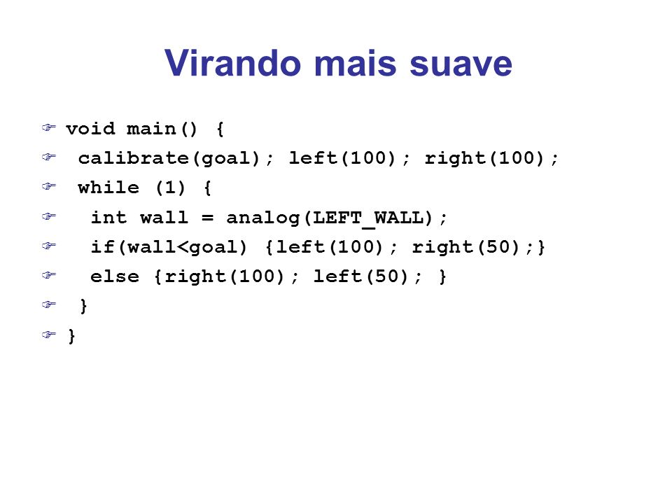 Virando mais suave void main() { calibrate(goal); left(100); right(100); while (1) { int wall = analog(LEFT_WALL); if(wall<goal) {left(100); right(50)