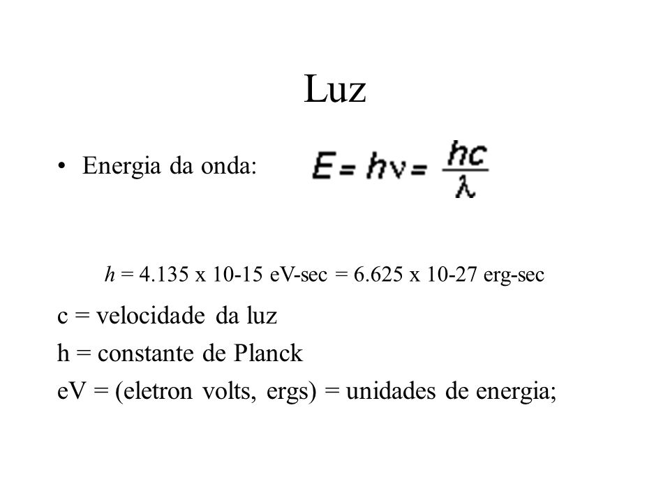 Luz Energia da onda: c = velocidade da luz h = constante de Planck eV = (eletron volts, ergs) = unidades de energia; h = 4.135 x 10-15 eV-sec = 6.625