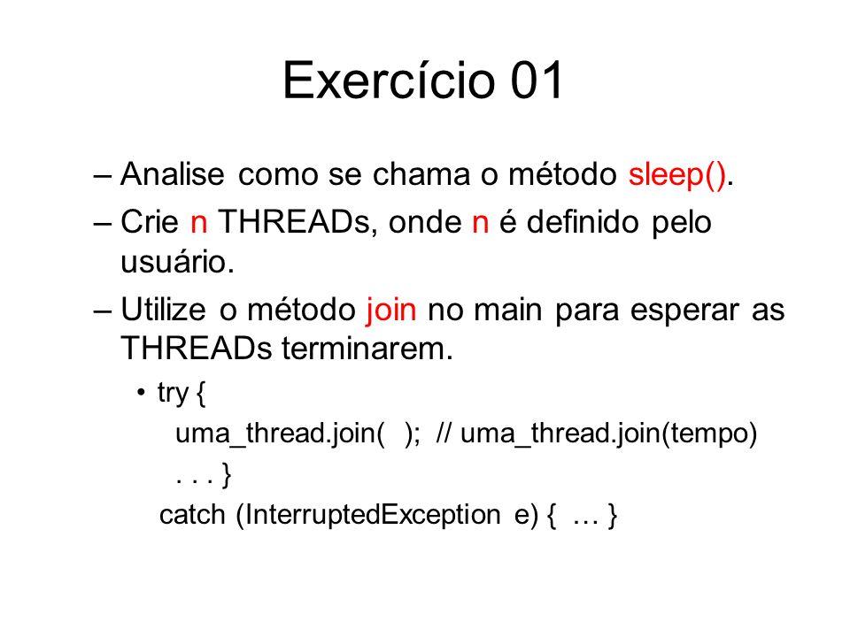 Exercício 01 –Analise como se chama o método sleep(). –Crie n THREADs, onde n é definido pelo usuário. –Utilize o método join no main para esperar as