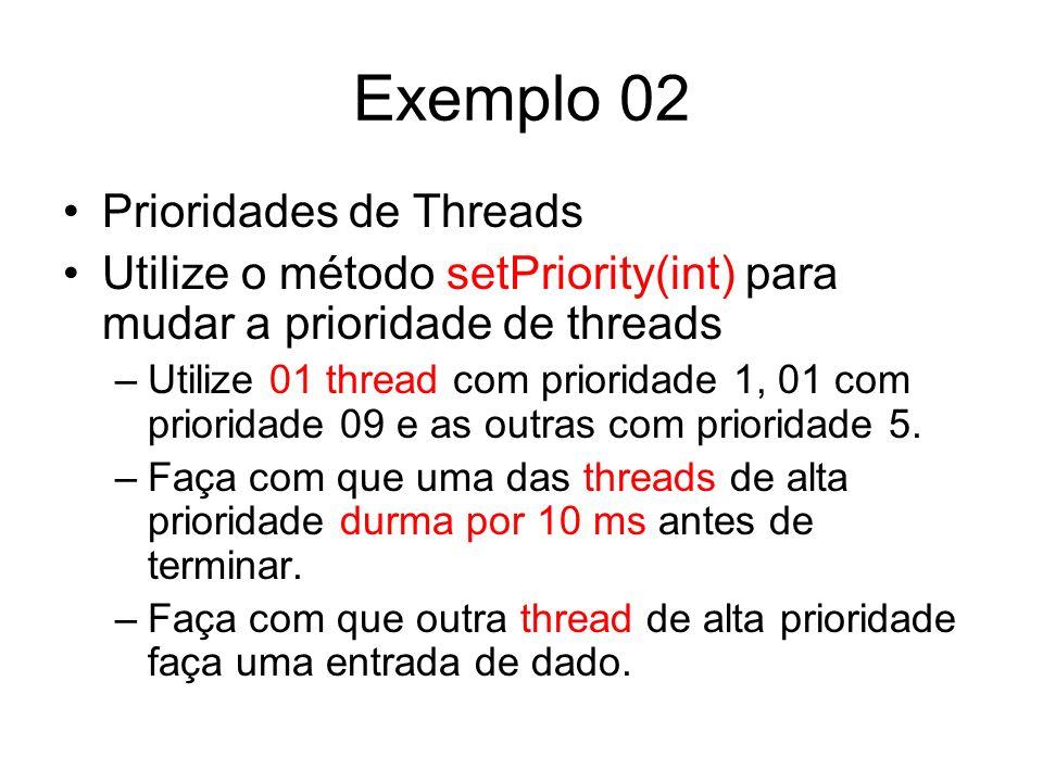 Exemplo 02 Prioridades de Threads Utilize o método setPriority(int) para mudar a prioridade de threads –Utilize 01 thread com prioridade 1, 01 com pri