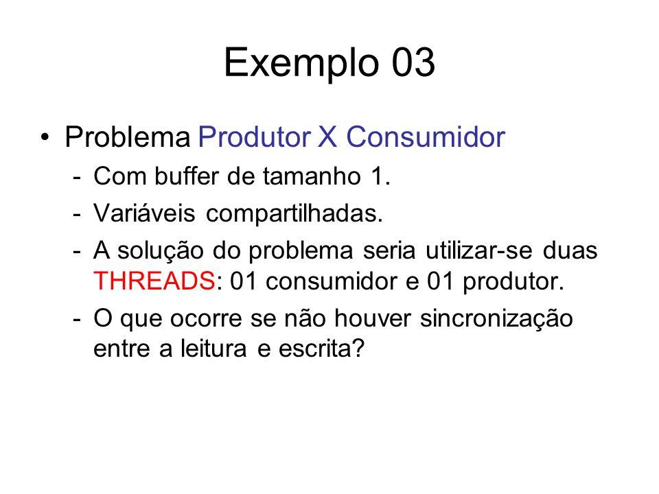 Exemplo 03 Problema Produtor X Consumidor -Com buffer de tamanho 1. -Variáveis compartilhadas. -A solução do problema seria utilizar-se duas THREADS: