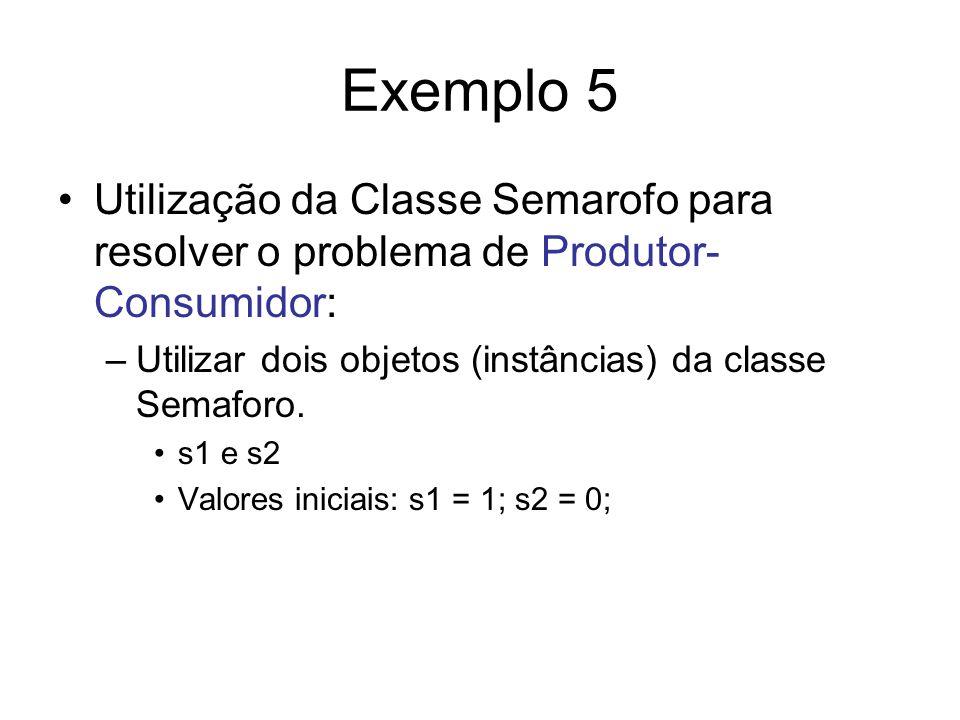 Exemplo 5 Utilização da Classe Semarofo para resolver o problema de Produtor- Consumidor: –Utilizar dois objetos (instâncias) da classe Semaforo. s1 e