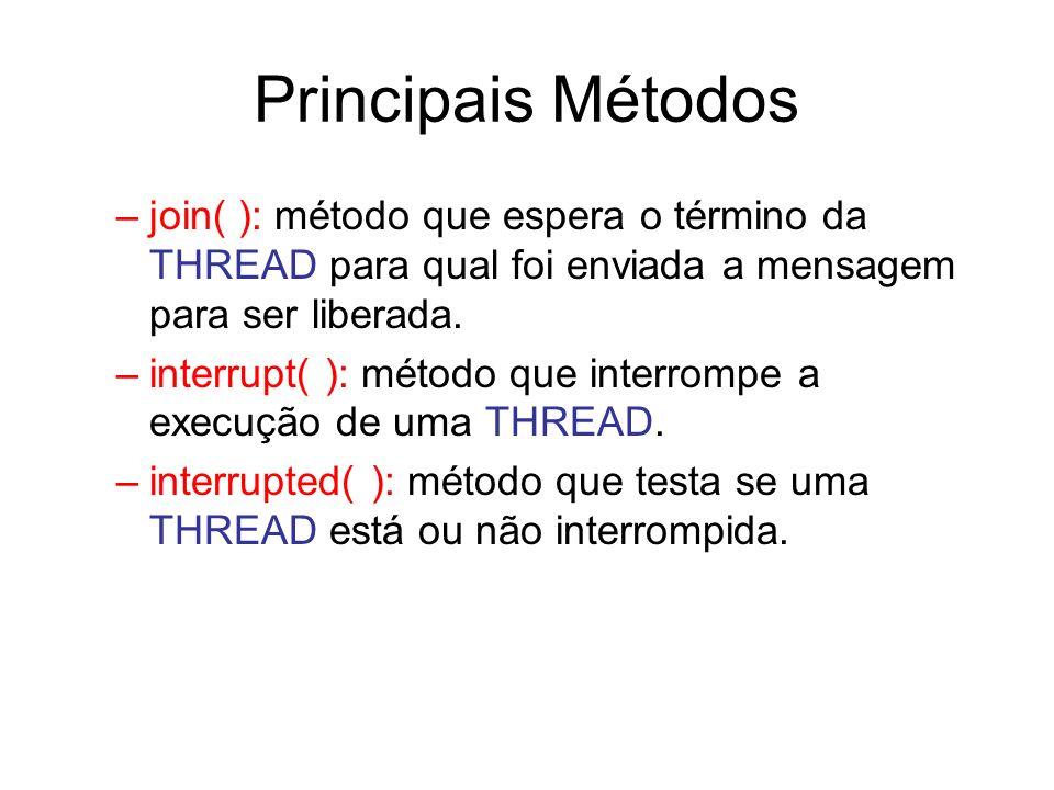 Principais Métodos –join( ): método que espera o término da THREAD para qual foi enviada a mensagem para ser liberada. –interrupt( ): método que inter