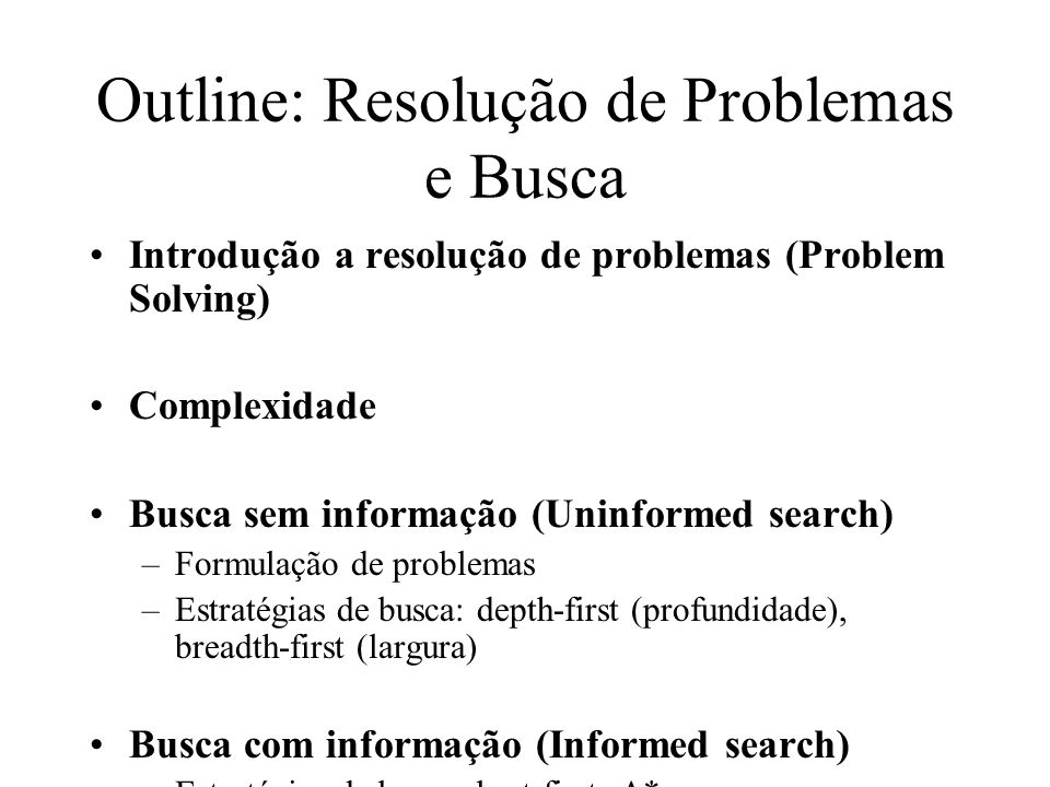Function General-Search(problem, strategy) returns a solution, or failure initialize the search tree using the initial state problem loop do if there are no candidates for expansion then return failure choose a leaf node for expansion according to strategy if the node contains a goal state then return the corresponding solution else expand the node and add resulting nodes to the search tree end Solução: é sequencia de opreradores levam do estado corrente ao objetivo.