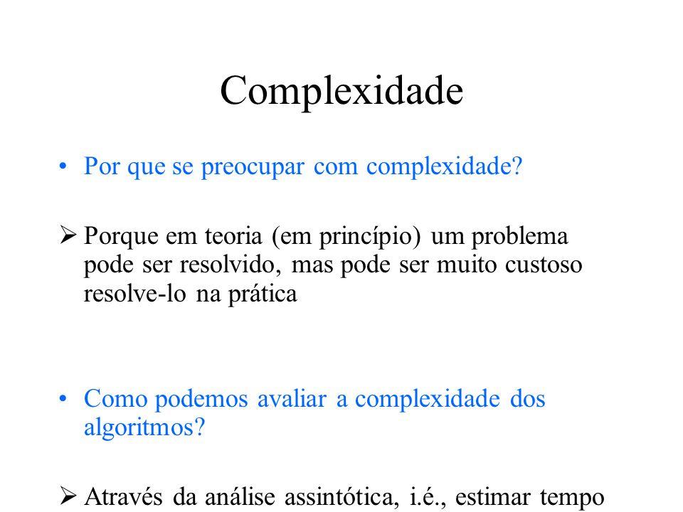 Complexidade Por que se preocupar com complexidade? Porque em teoria (em princípio) um problema pode ser resolvido, mas pode ser muito custoso resolve