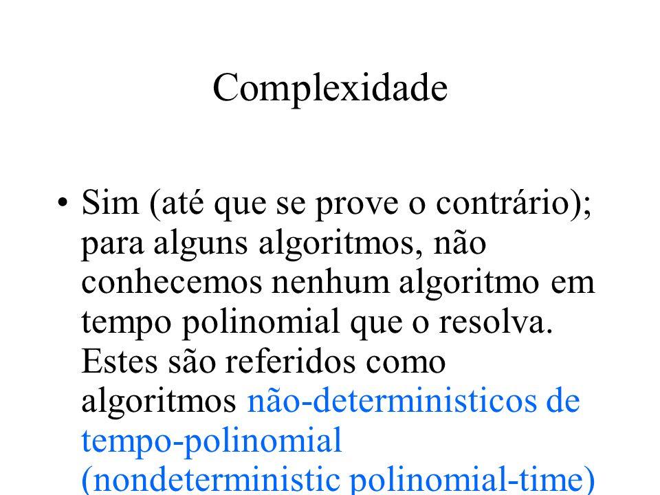 Complexidade Sim (até que se prove o contrário); para alguns algoritmos, não conhecemos nenhum algoritmo em tempo polinomial que o resolva. Estes são