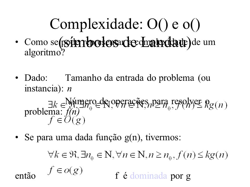 Complexidade: O() e o() (símbolos de Landau) Como se pode representar a complexidade de um algoritmo? Dado:Tamanho da entrada do problema (ou instanci
