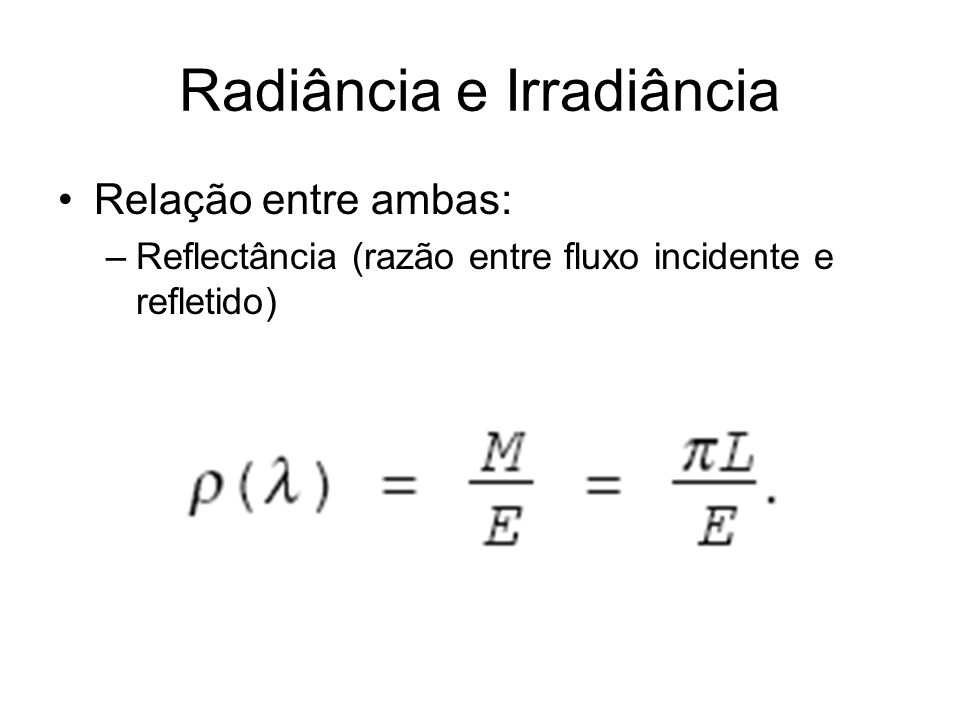 Radiância e Irradiância Relação entre ambas: –Reflectância (razão entre fluxo incidente e refletido)