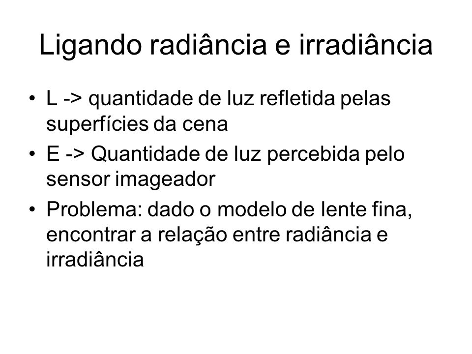 Ligando radiância e irradiância L -> quantidade de luz refletida pelas superfícies da cena E -> Quantidade de luz percebida pelo sensor imageador Prob