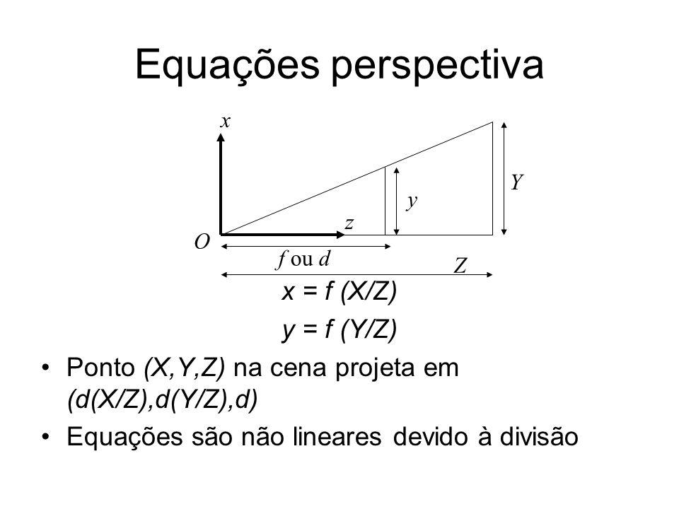 Equações perspectiva x = f (X/Z) y = f (Y/Z) Ponto (X,Y,Z) na cena projeta em (d(X/Z),d(Y/Z),d) Equações são não lineares devido à divisão O Z Y y f o