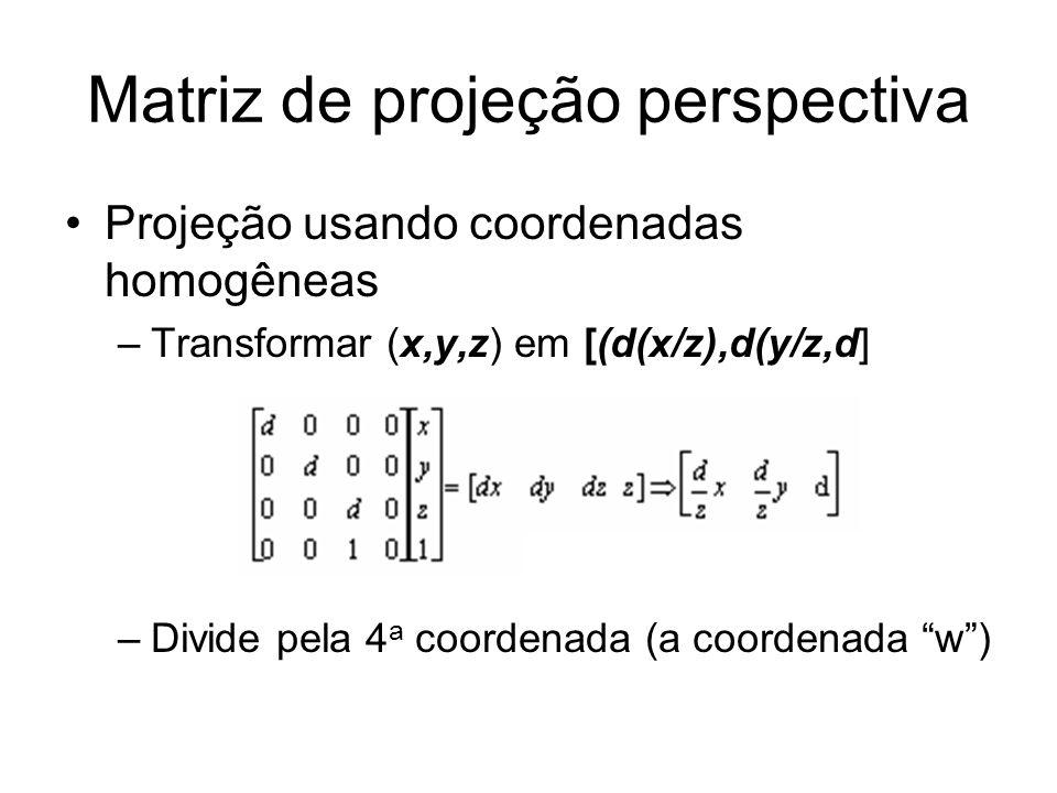 Matriz de projeção perspectiva Projeção usando coordenadas homogêneas –Transformar (x,y,z) em [(d(x/z),d(y/z,d] –Divide pela 4 a coordenada (a coorden