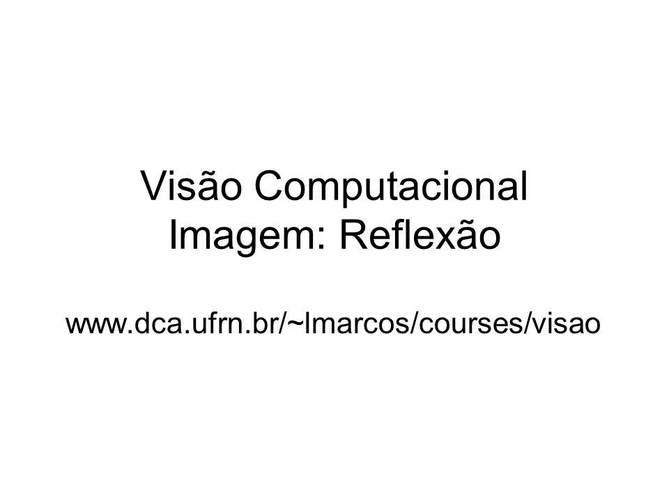 Visão Computacional Imagem: Reflexão www.dca.ufrn.br/~lmarcos/courses/visao