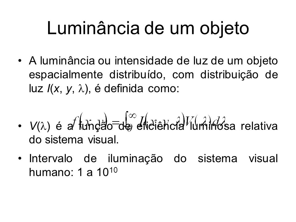 Luminância de um objeto A luminância ou intensidade de luz de um objeto espacialmente distribuído, com distribuição de luz I(x, y, ), é definida como: