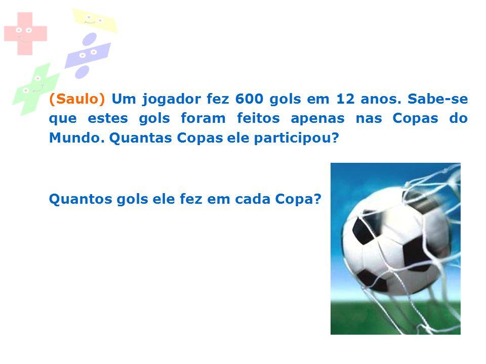 (Saulo) Um jogador fez 600 gols em 12 anos. Sabe-se que estes gols foram feitos apenas nas Copas do Mundo. Quantas Copas ele participou? Quantos gols