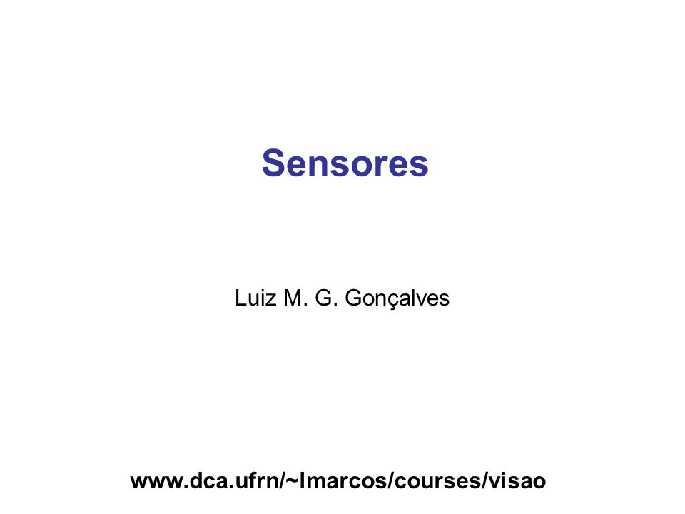 www.dca.ufrn/~lmarcos/courses/visao Sensores Luiz M. G. Gonçalves