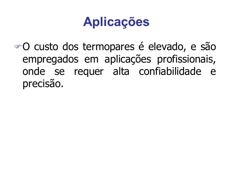 Aplicações F O custo dos termopares é elevado, e são empregados em aplicações profissionais, onde se requer alta confiabilidade e precisão.
