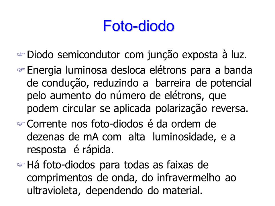 Foto-diodo F Diodo semicondutor com junção exposta à luz. F Energia luminosa desloca elétrons para a banda de condução, reduzindo a barreira de potenc