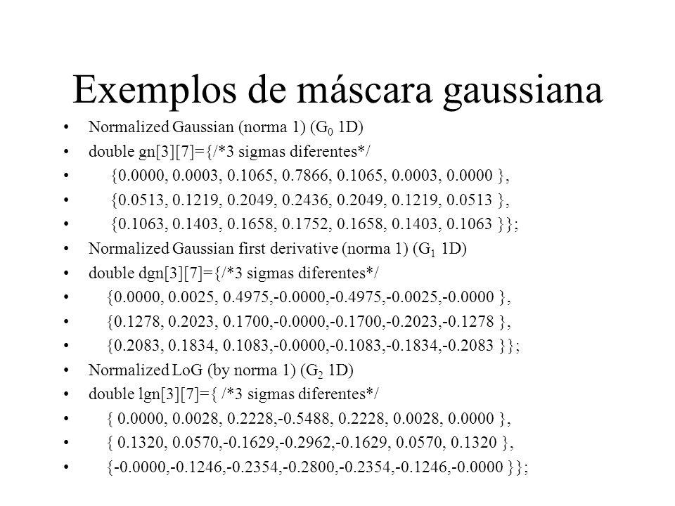 Exemplos de máscara gaussiana Normalized Gaussian (norma 1) (G 0 1D) double gn[3][7]={/*3 sigmas diferentes*/ {0.0000, 0.0003, 0.1065, 0.7866, 0.1065,