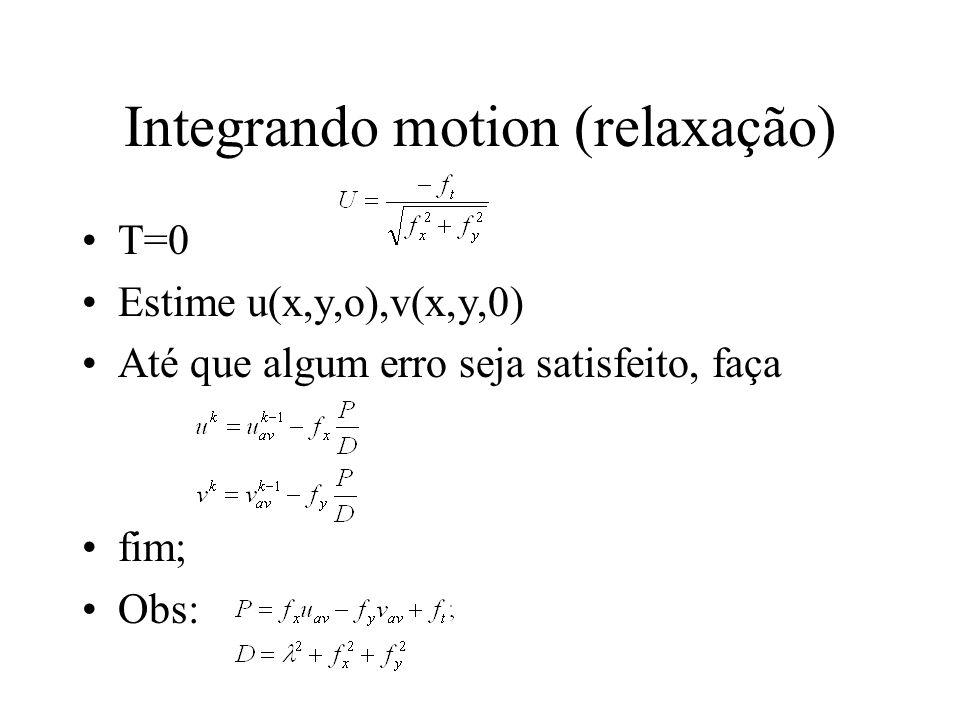 Integrando motion (relaxação) T=0 Estime u(x,y,o),v(x,y,0) Até que algum erro seja satisfeito, faça fim; Obs: