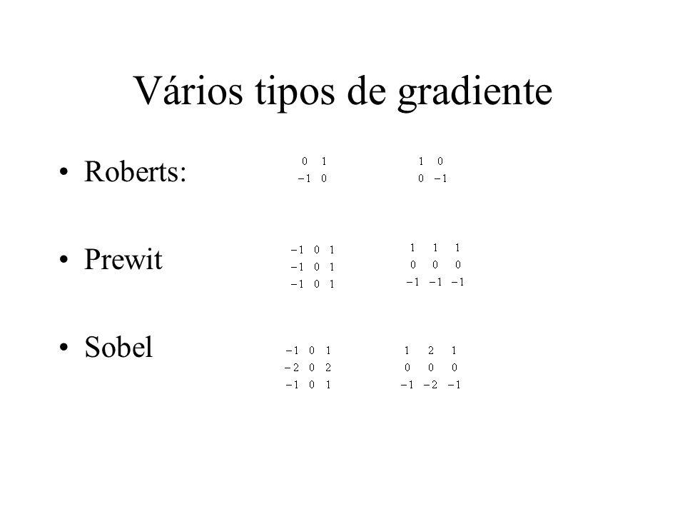Gradiente e imagem Gradiente mede variação da intensidade Gradiente realça arestas Pode-se derivar outras máscaras para outras direções (tudo é mesmo uma aproximação dada pelo cálculo infinitesimal): Exemplo: