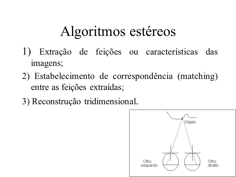Algoritmos estéreos 1) Extração de feições ou características das imagens; 2) Estabelecimento de correspondência (matching) entre as feições extraídas