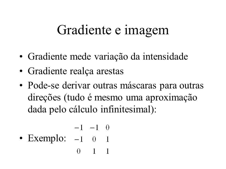 Gradiente e imagem Gradiente mede variação da intensidade Gradiente realça arestas Pode-se derivar outras máscaras para outras direções (tudo é mesmo