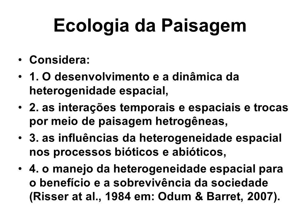 Ecologia da Paisagem Considera: 1. O desenvolvimento e a dinâmica da heterogenidade espacial, 2. as interações temporais e espaciais e trocas por meio
