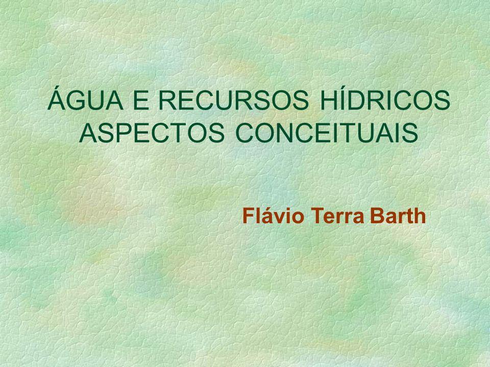 ÁGUA E RECURSOS HÍDRICOS ASPECTOS CONCEITUAIS Flávio Terra Barth