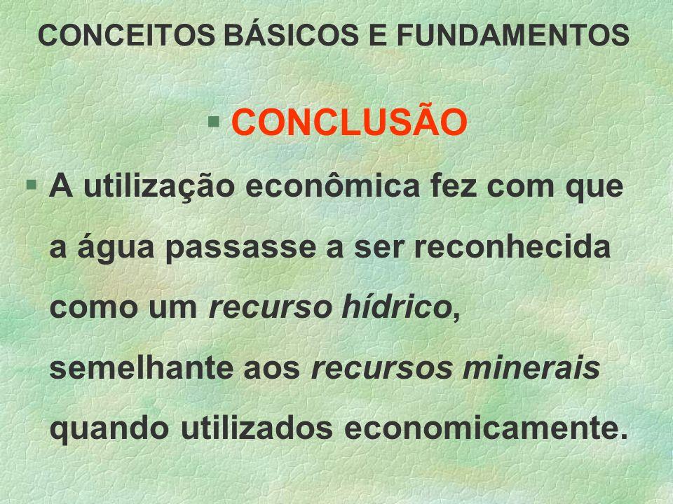 CONCEITOS BÁSICOS E FUNDAMENTOS §CONCLUSÃO §A utilização econômica fez com que a água passasse a ser reconhecida como um recurso hídrico, semelhante a