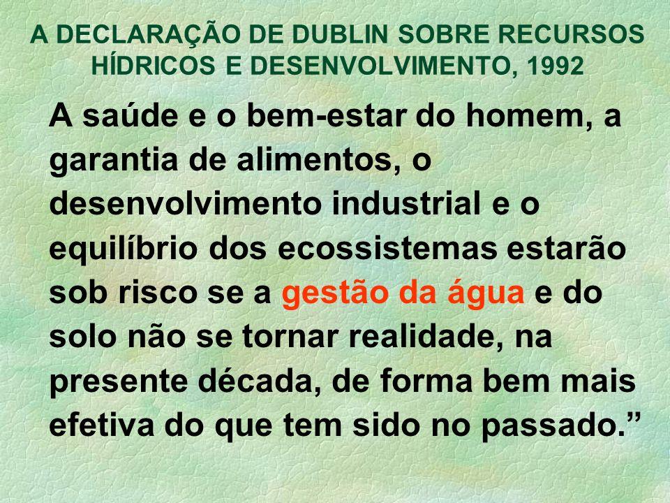 A DECLARAÇÃO DE DUBLIN SOBRE RECURSOS HÍDRICOS E DESENVOLVIMENTO, 1992 A saúde e o bem-estar do homem, a garantia de alimentos, o desenvolvimento indu