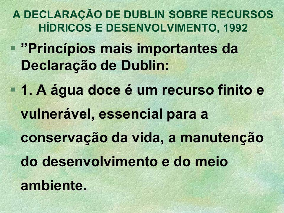 A DECLARAÇÃO DE DUBLIN SOBRE RECURSOS HÍDRICOS E DESENVOLVIMENTO, 1992 §Princípios mais importantes da Declaração de Dublin: §1. A água doce é um recu