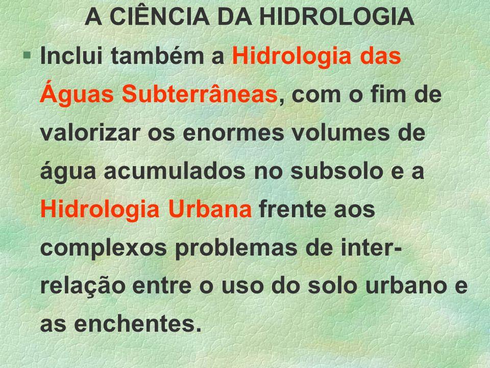 A CIÊNCIA DA HIDROLOGIA §Inclui também a Hidrologia das Águas Subterrâneas, com o fim de valorizar os enormes volumes de água acumulados no subsolo e