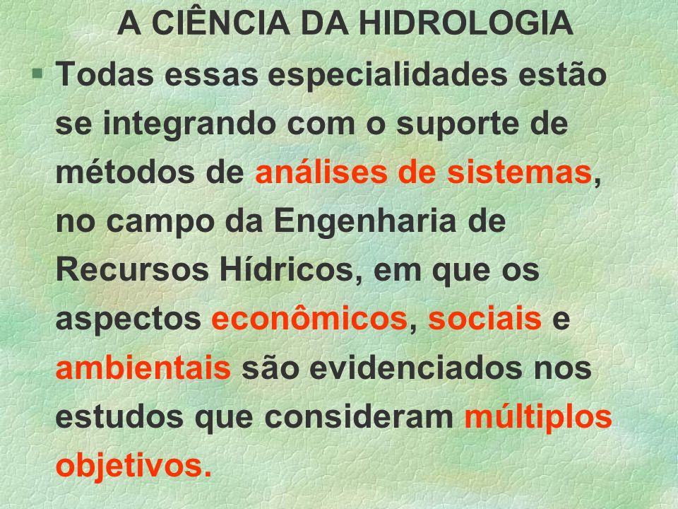 A CIÊNCIA DA HIDROLOGIA §Todas essas especialidades estão se integrando com o suporte de métodos de análises de sistemas, no campo da Engenharia de Re