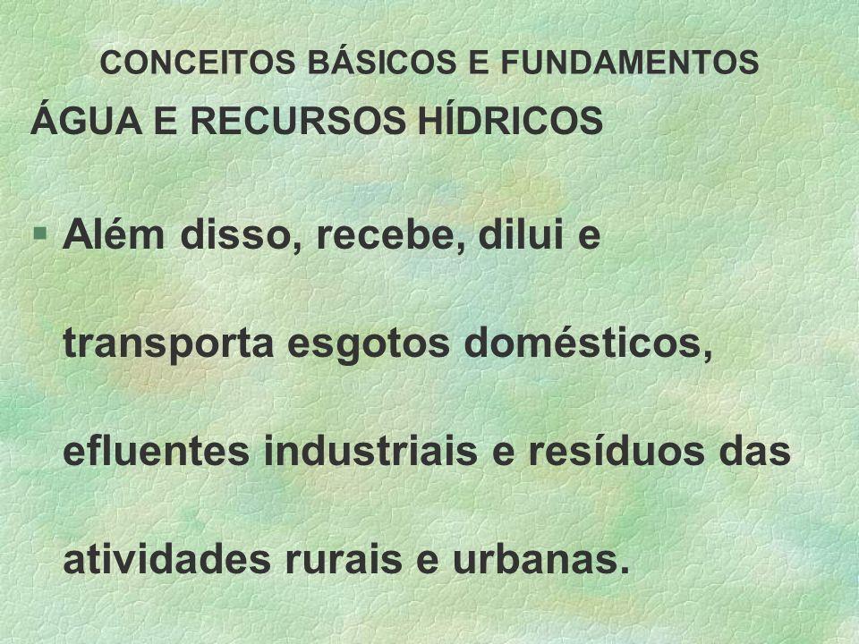 CONCEITOS BÁSICOS E FUNDAMENTOS ÁGUA E RECURSOS HÍDRICOS §Além disso, recebe, dilui e transporta esgotos domésticos, efluentes industriais e resíduos