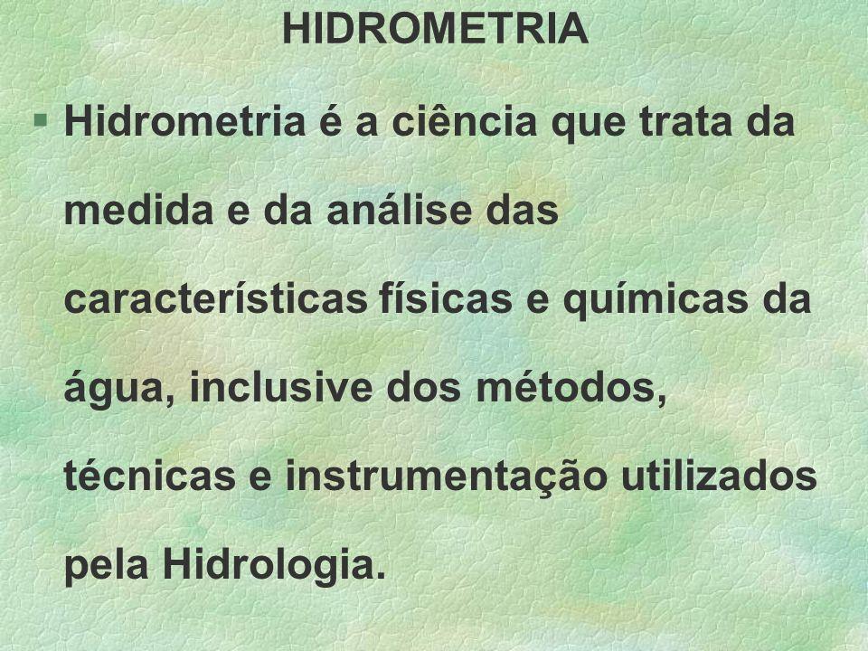 HIDROMETRIA §Hidrometria é a ciência que trata da medida e da análise das características físicas e químicas da água, inclusive dos métodos, técnicas