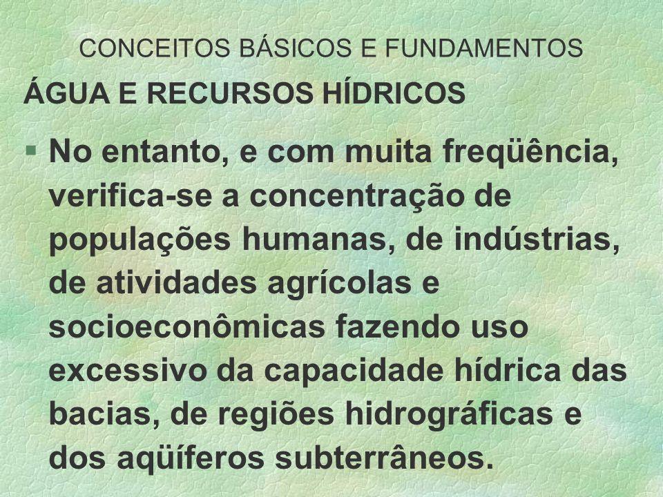 CONCEITOS BÁSICOS E FUNDAMENTOS ÁGUA E RECURSOS HÍDRICOS §No entanto, e com muita freqüência, verifica-se a concentração de populações humanas, de ind