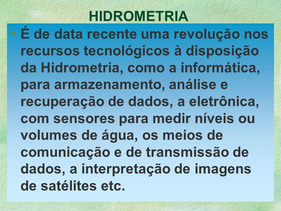 HIDROMETRIA §É de data recente uma revolução nos recursos tecnológicos à disposição da Hidrometria, como a informática, para armazenamento, análise e