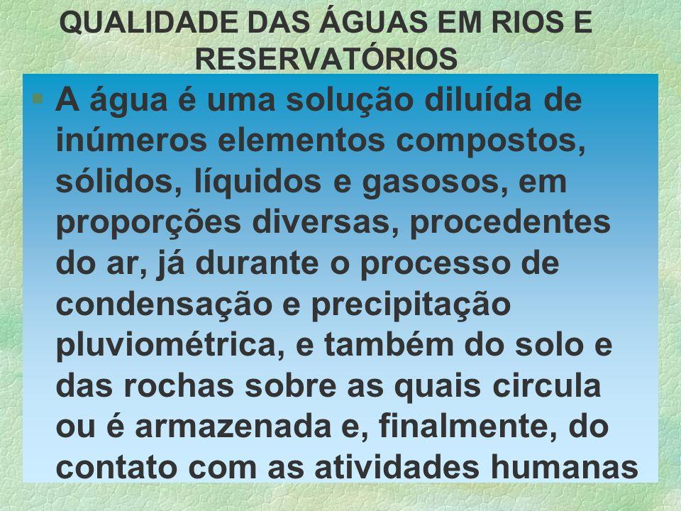 QUALIDADE DAS ÁGUAS EM RIOS E RESERVATÓRIOS §A água é uma solução diluída de inúmeros elementos compostos, sólidos, líquidos e gasosos, em proporções